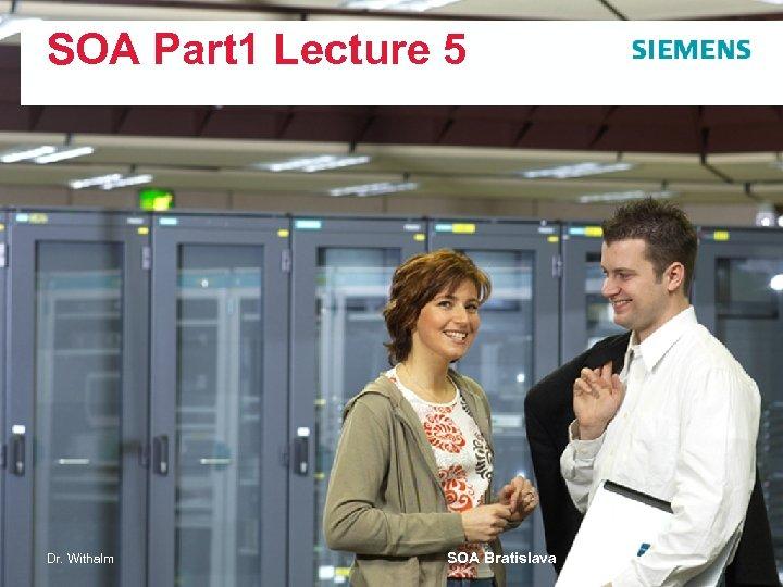 SOA Part 1 Lecture 5 Dr. Withalm SOA Bratislava