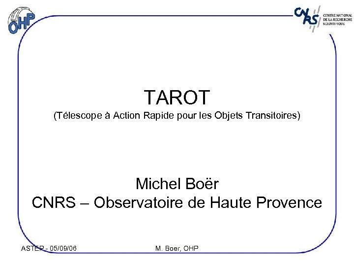 TAROT (Télescope à Action Rapide pour les Objets Transitoires) Michel Boër CNRS – Observatoire
