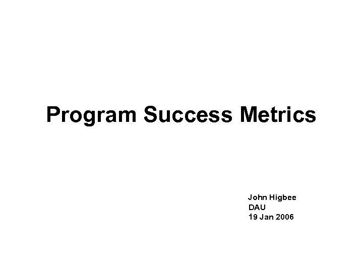 Program Success Metrics John Higbee DAU 19 Jan 2006