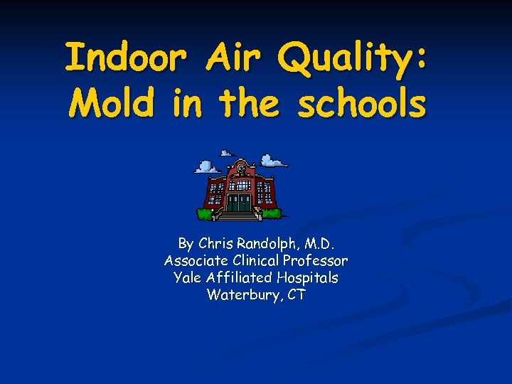 Indoor Air Quality: Mold in the schools By Chris Randolph, M. D. Associate Clinical