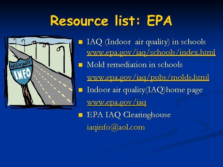 Resource list: EPA n n IAQ (Indoor air quality) in schools www. epa. gov/iaq/schools/index.