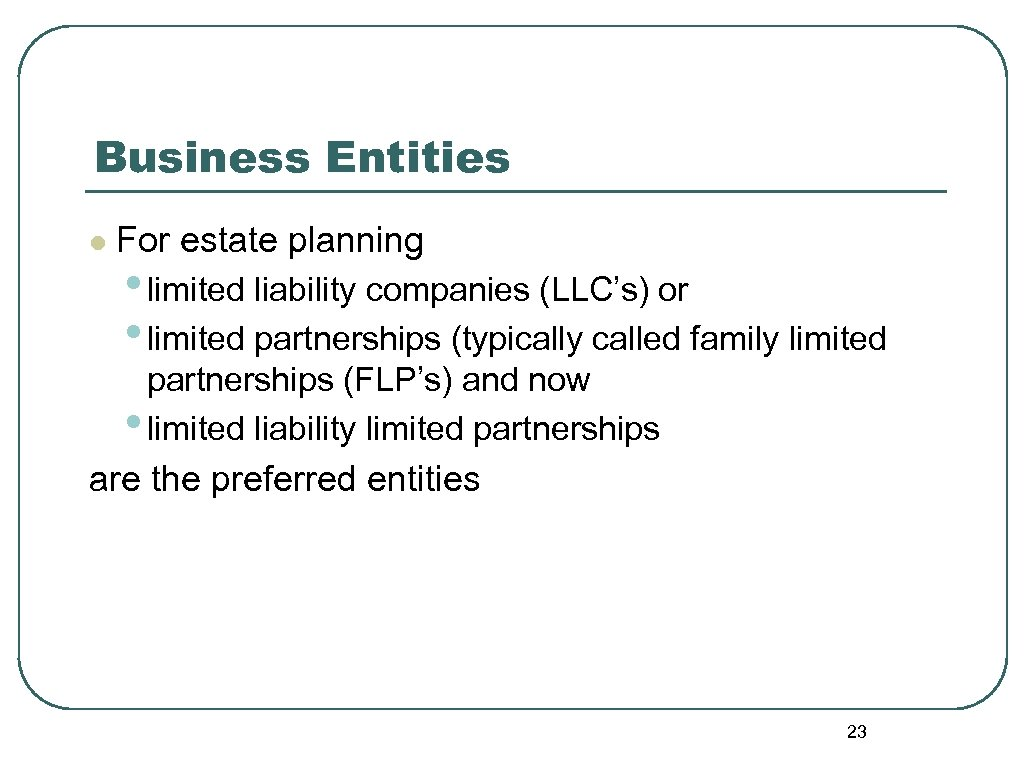 Business Entities l For estate planning • limited liability companies (LLC's) or • limited