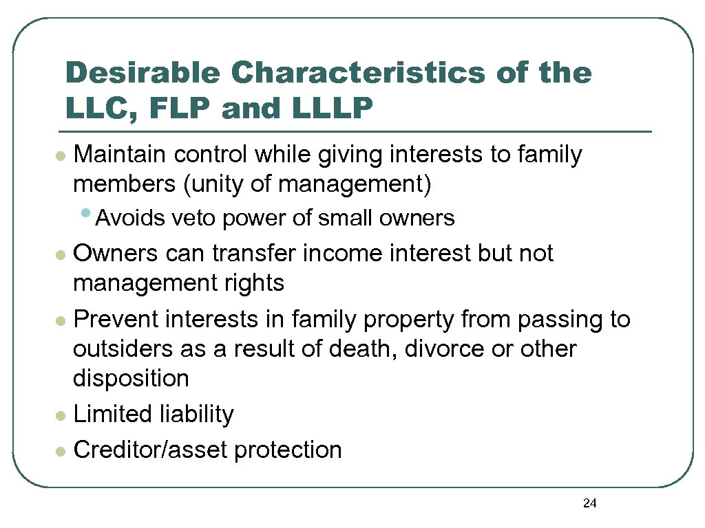 Desirable Characteristics of the LLC, FLP and LLLP l Maintain control while giving interests