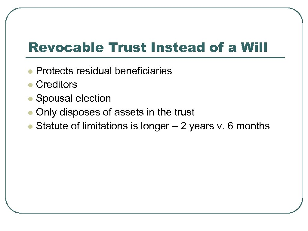 Revocable Trust Instead of a Will Protects residual beneficiaries l Creditors l Spousal election