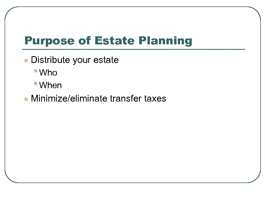 Purpose of Estate Planning l Distribute your estate l Minimize/eliminate transfer taxes • Who
