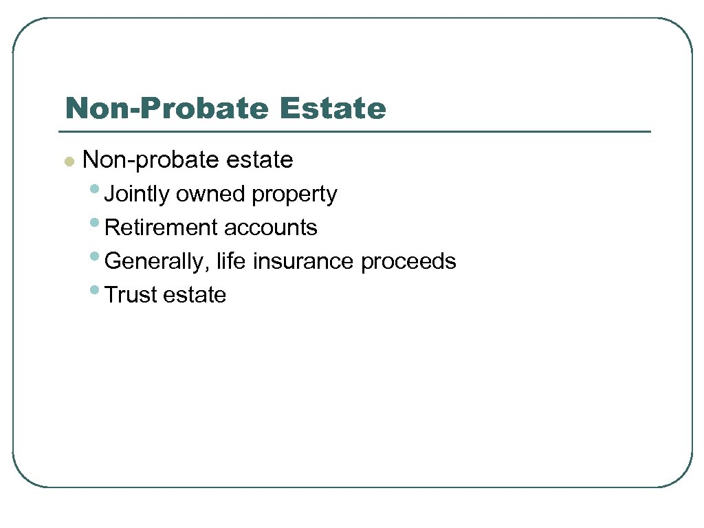 Non-Probate Estate l Non-probate estate • Jointly owned property • Retirement accounts • Generally,