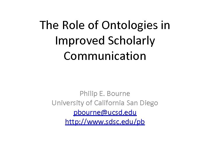 The Role of Ontologies in Improved Scholarly Communication Philip E. Bourne University of California