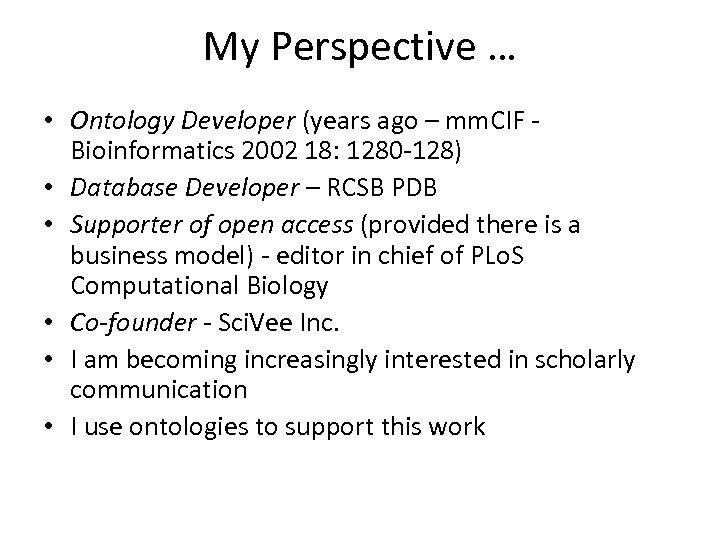 My Perspective … • Ontology Developer (years ago – mm. CIF - Bioinformatics 2002