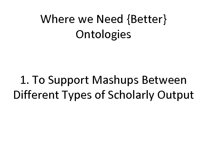 Where we Need {Better} Ontologies 1. To Support Mashups Between Different Types of Scholarly