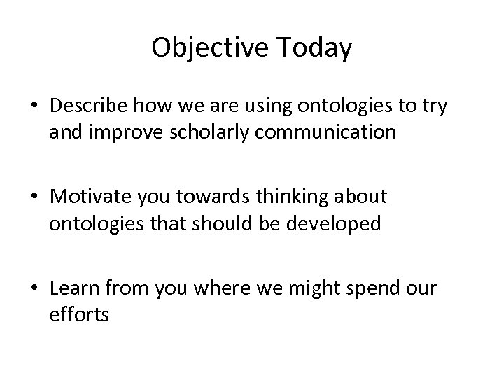 Objective Today • Describe how we are using ontologies to try and improve scholarly