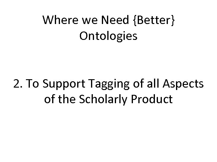 Where we Need {Better} Ontologies 2. To Support Tagging of all Aspects of the