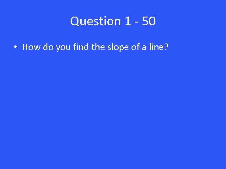 Question 1 - 50 • How do you find the slope of a line?