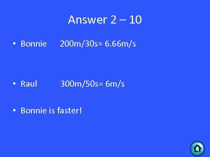 Answer 2 – 10 • Bonnie 200 m/30 s= 6. 66 m/s • Raul