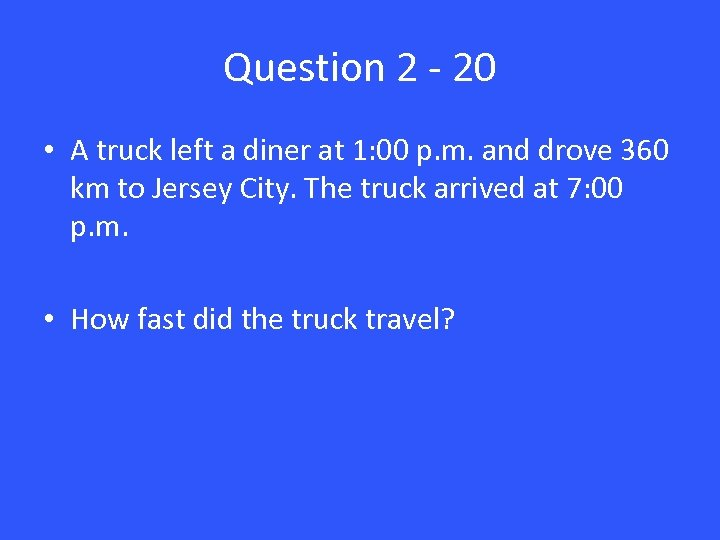 Question 2 - 20 • A truck left a diner at 1: 00 p.