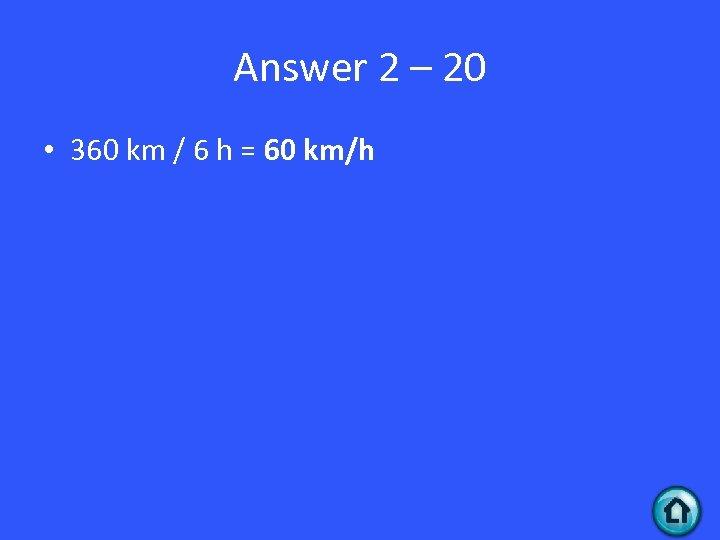 Answer 2 – 20 • 360 km / 6 h = 60 km/h