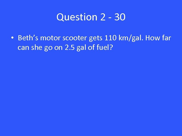 Question 2 - 30 • Beth's motor scooter gets 110 km/gal. How far can