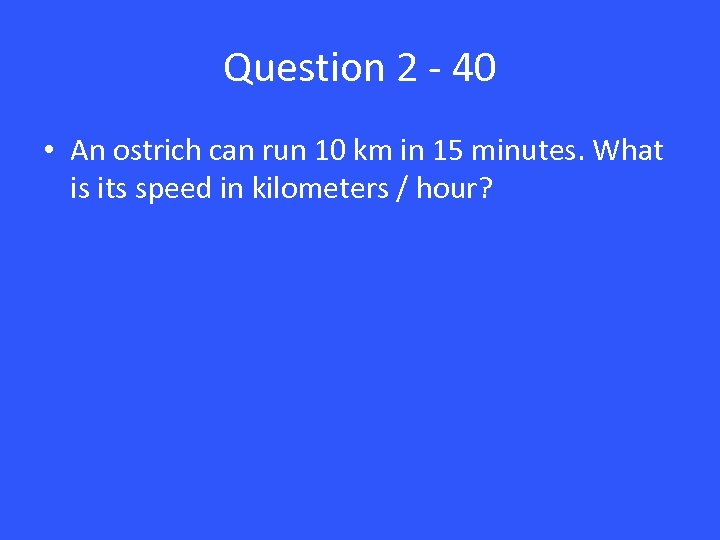 Question 2 - 40 • An ostrich can run 10 km in 15 minutes.