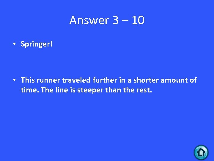 Answer 3 – 10 • Springer! • This runner traveled further in a shorter