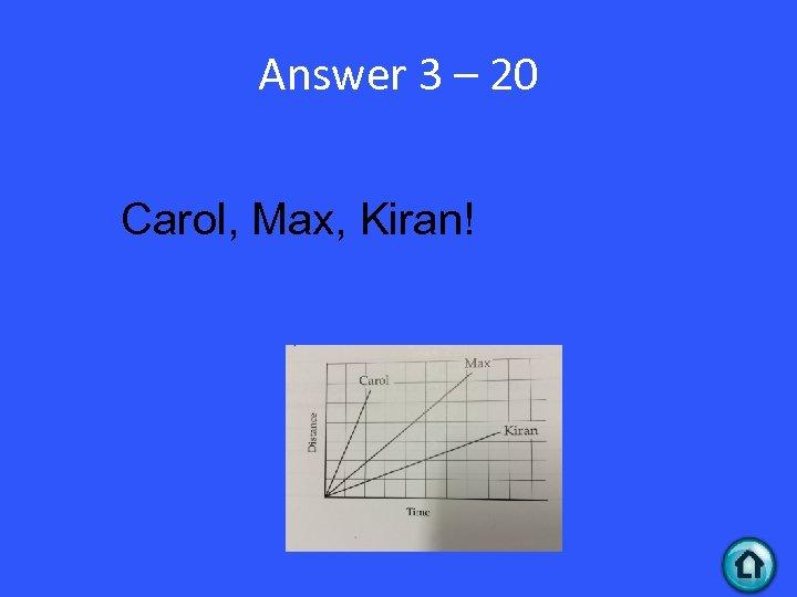 Answer 3 – 20 Carol, Max, Kiran!