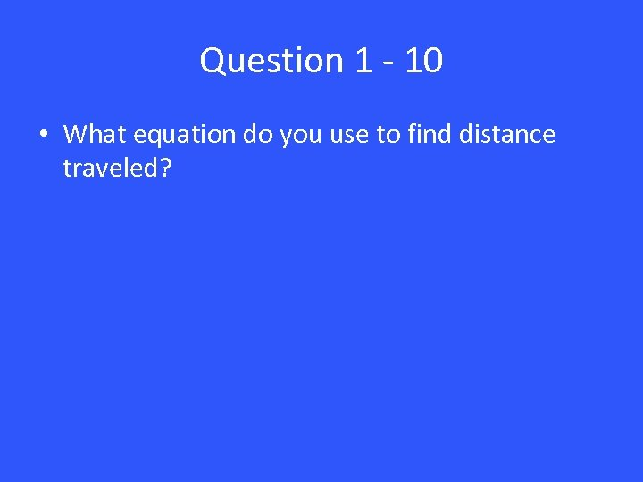 Question 1 - 10 • What equation do you use to find distance traveled?