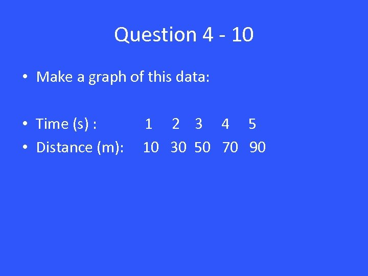 Question 4 - 10 • Make a graph of this data: • Time (s)