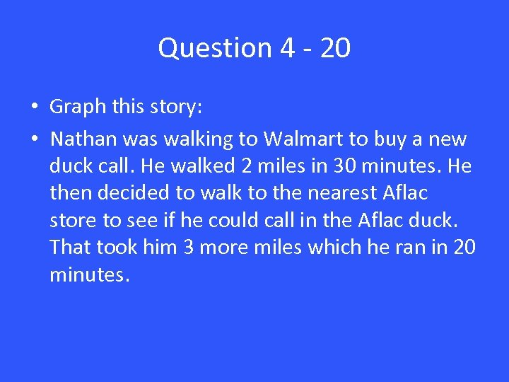 Question 4 - 20 • Graph this story: • Nathan was walking to Walmart