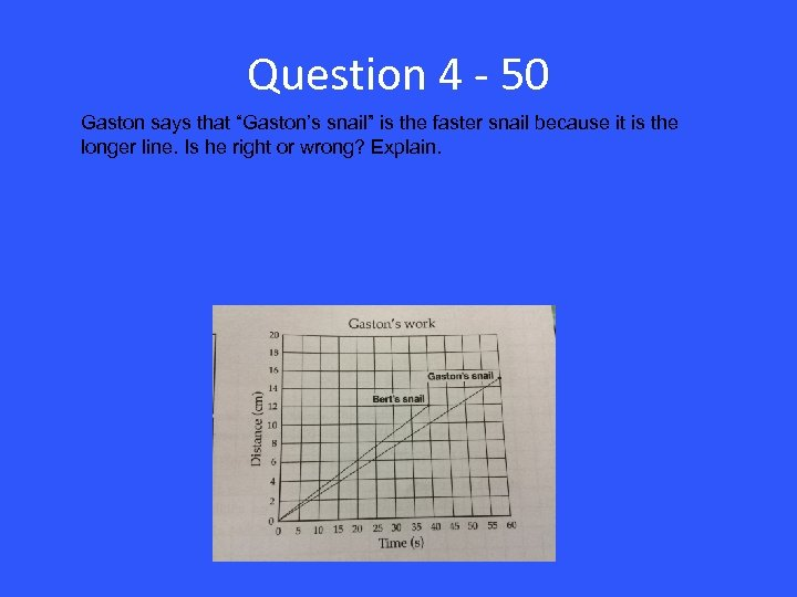 """Question 4 - 50 Gaston says that """"Gaston's snail"""" is the faster snail because"""
