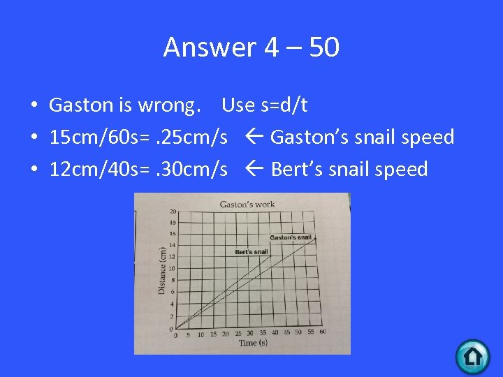 Answer 4 – 50 • Gaston is wrong. Use s=d/t • 15 cm/60 s=.