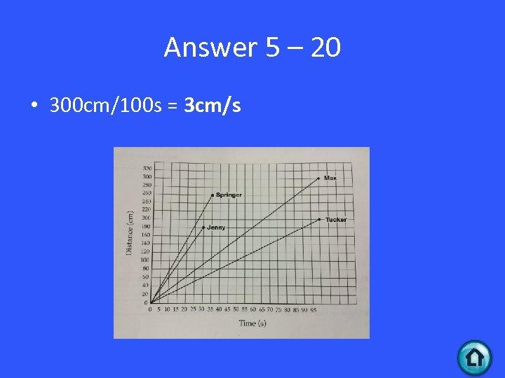 Answer 5 – 20 • 300 cm/100 s = 3 cm/s