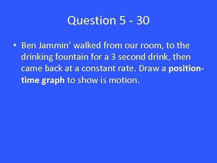 Question 5 - 30 • Ben Jammin' walked from our room, to the drinking
