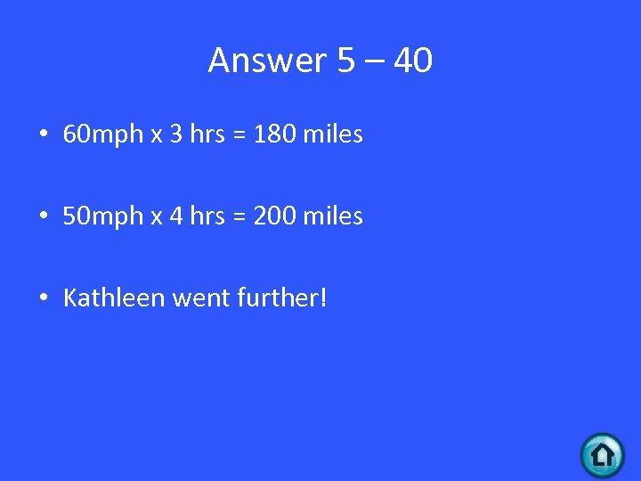 Answer 5 – 40 • 60 mph x 3 hrs = 180 miles •