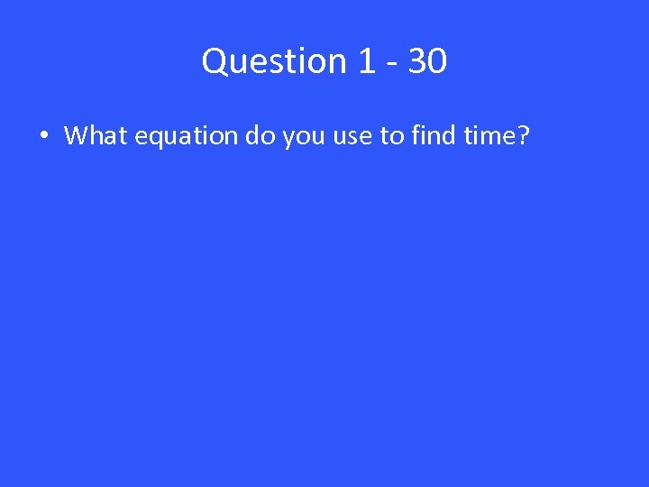 Question 1 - 30 • What equation do you use to find time?