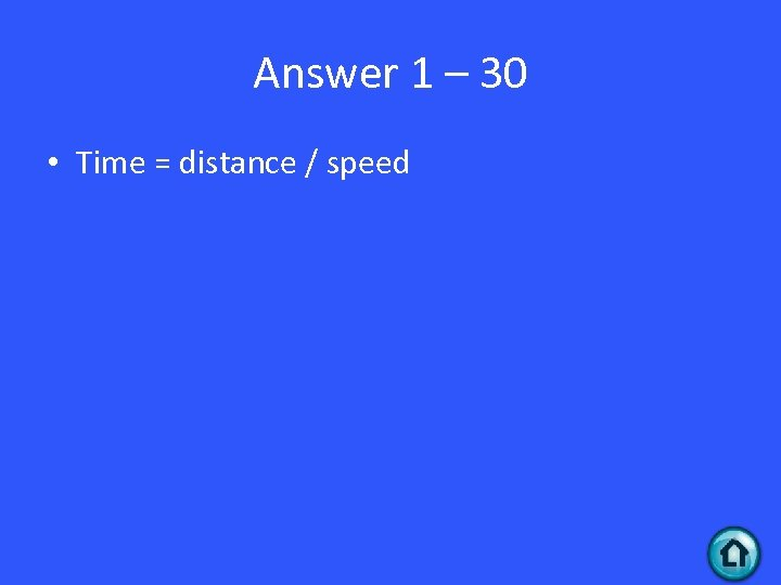 Answer 1 – 30 • Time = distance / speed