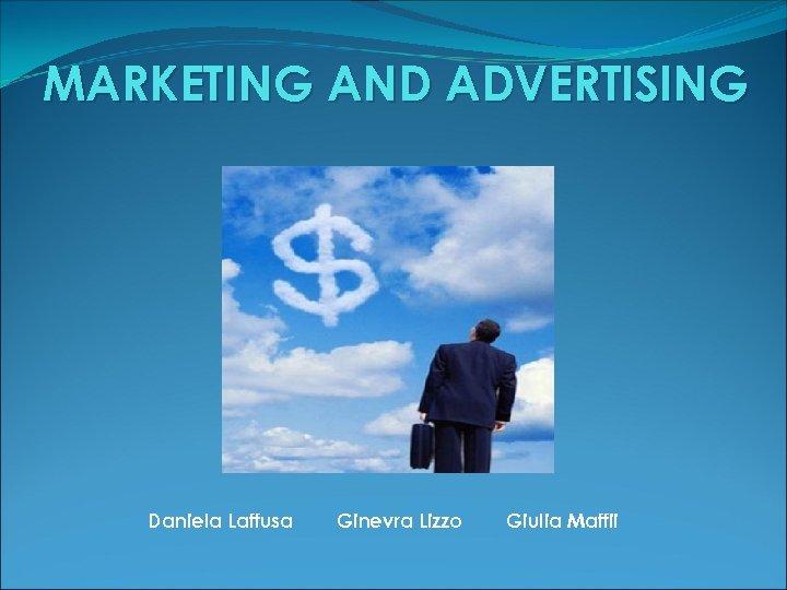 MARKETING AND ADVERTISING Daniela Laffusa Ginevra Lizzo Giulia Maffii
