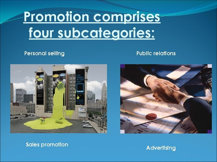 Promotion comprises four subcategories: Personal selling Sales promotion Public relations Advertising