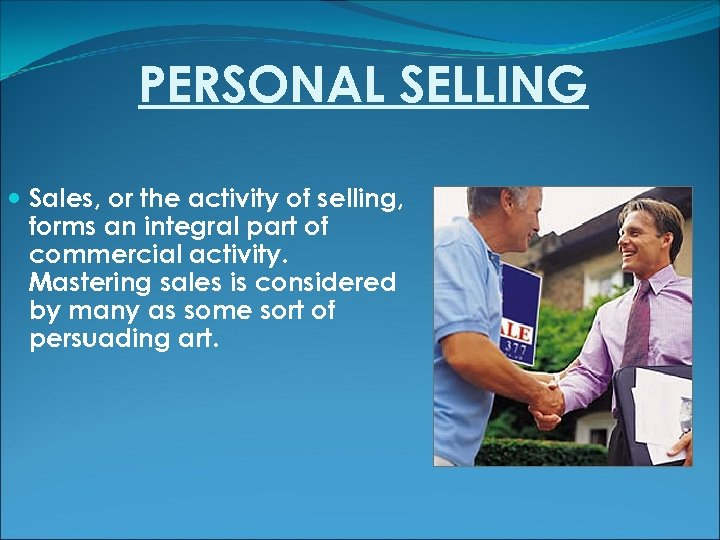 PERSONAL SELLING Sales, or the activity of selling, forms an integral part of commercial