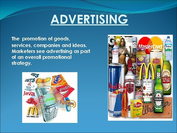 ADVERTISING The promotion of goods, services, companies and ideas. Marketers see advertising as part