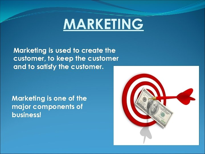 MARKETING Marketing is used to create the customer, to keep the customer and to