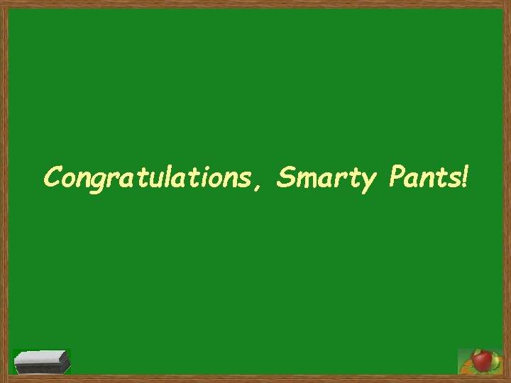 Congratulations, Smarty Pants!