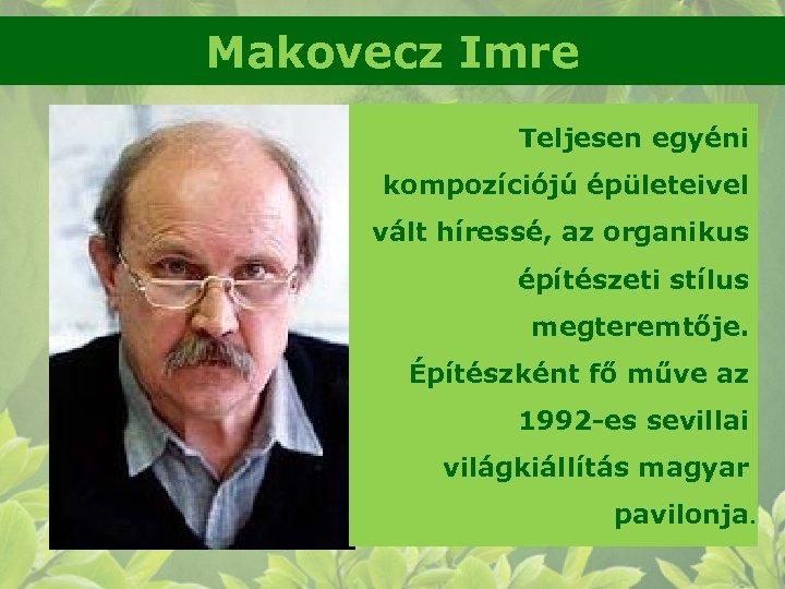 Makovecz Imre Teljesen egyéni kompozíciójú épületeivel vált híressé, az organikus építészeti stílus megteremtője. Építészként