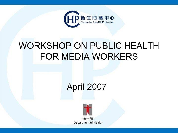 WORKSHOP ON PUBLIC HEALTH FOR MEDIA WORKERS April 2007