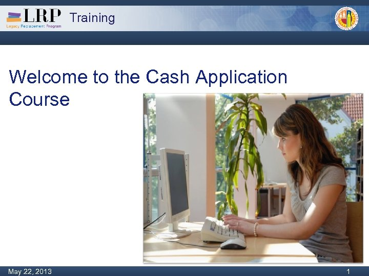 Training Welcome to the Cash Application Course Monday, February 04, 2013 1 May 22,