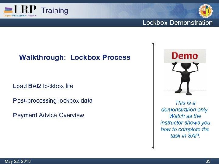 Training Lockbox Demonstration Walkthrough: Lockbox Process Load BAI 2 lockbox file Post-processing lockbox data