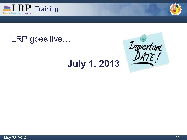 Training LRP goes live… July 1, 2013 Monday, February 04, 2013 56 May 22,
