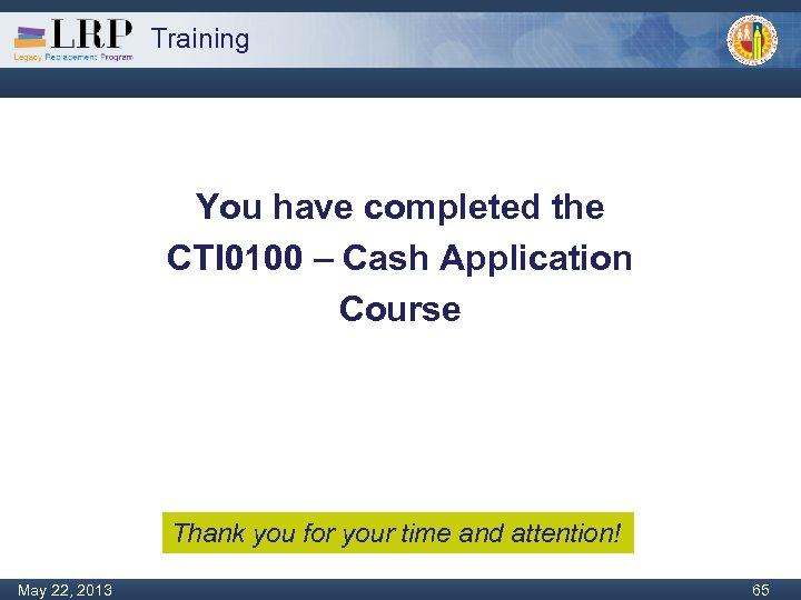 Training You have completed the CTI 0100 – Cash Application Course Thank you for