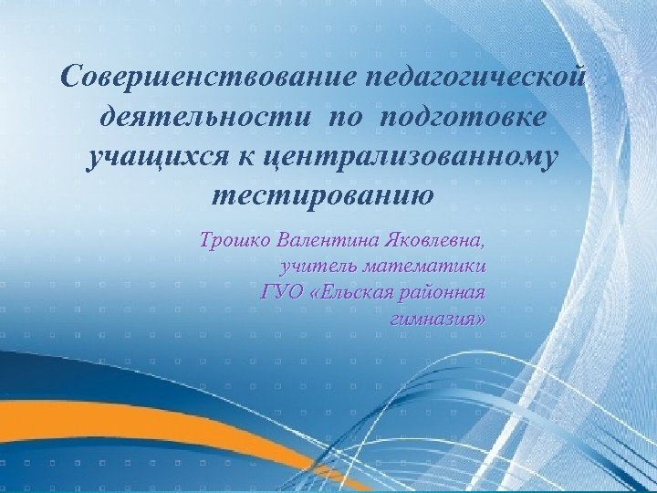 Совершенствование педагогической деятельности по подготовке учащихся к централизованному тестированию Трошко Валентина Яковлевна, учитель математики