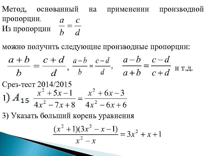 Метод, основанный пропорции. Из пропорции на применении производной можно получить следующие производные пропорции: ,