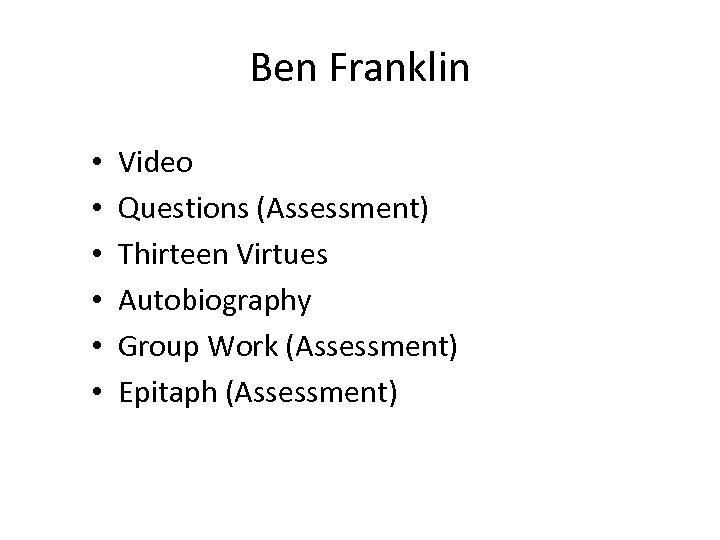 Ben Franklin • • • Video Questions (Assessment) Thirteen Virtues Autobiography Group Work (Assessment)