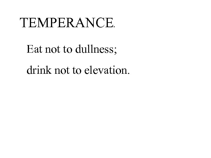 TEMPERANCE. Eat not to dullness; drink not to elevation.