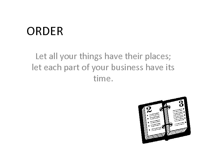 ORDER Let all your things have their places; let each part of your business